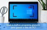 Qual o melhor programa para gravar a tela do PC?